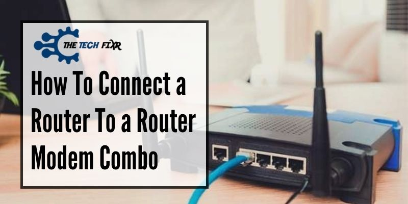 How To Connect a Router To a Router Modem Combo