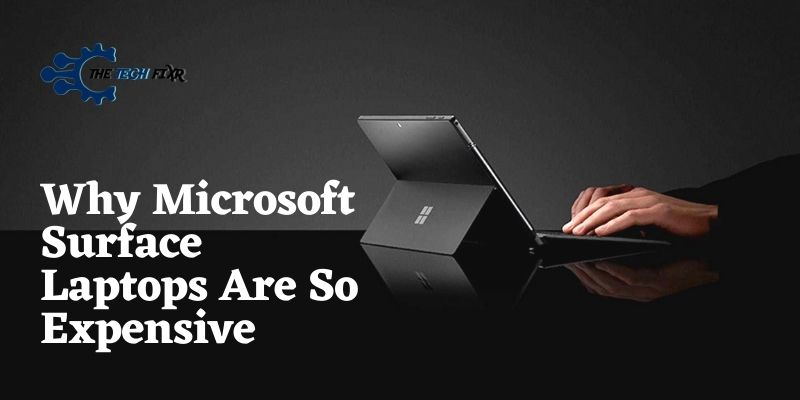 why Microsoft Surface laptops are so expensive