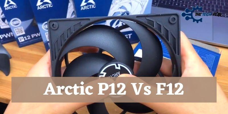 Arctic P12 Vs F12.