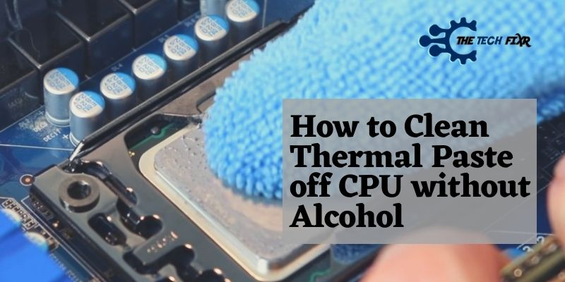 How to Clean Thermal Paste off CPU without Alcohol